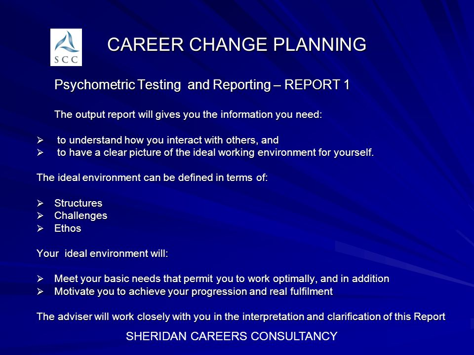 CAREER CHANGE PLANNING Psychometric Testing and Reporting – REPORT 1 The output report will gives you the information you need: The output report will gives you the information you need: to understand how you interact with others, and to understand how you interact with others, and to have a clear picture of the ideal working environment for yourself.