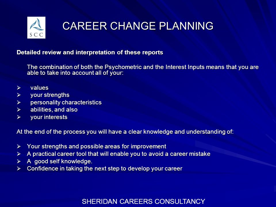 CAREER CHANGE PLANNING Detailed review and interpretation of these reports The combination of both the Psychometric and the Interest Inputs means that you are able to take into account all of your: values values your strengths your strengths personality characteristics personality characteristics abilities, and also abilities, and also your interests your interests At the end of the process you will have a clear knowledge and understanding of: Your strengths and possible areas for improvement Your strengths and possible areas for improvement A practical career tool that will enable you to avoid a career mistake A practical career tool that will enable you to avoid a career mistake A good self knowledge.