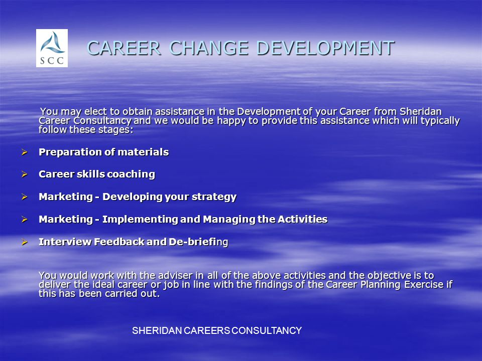 CAREER CHANGE DEVELOPMENT You may elect to obtain assistance in the Development of your Career from Sheridan Career Consultancy and we would be happy to provide this assistance which will typically follow these stages: You may elect to obtain assistance in the Development of your Career from Sheridan Career Consultancy and we would be happy to provide this assistance which will typically follow these stages: Preparation of materials Preparation of materials Career skills coaching Career skills coaching Marketing - Developing your strategy Marketing - Developing your strategy Marketing - Implementing and Managing the Activities Marketing - Implementing and Managing the Activities Interview Feedback and De-briefing Interview Feedback and De-briefing You would work with the adviser in all of the above activities and the objective is to deliver the ideal career or job in line with the findings of the Career Planning Exercise if this has been carried out.