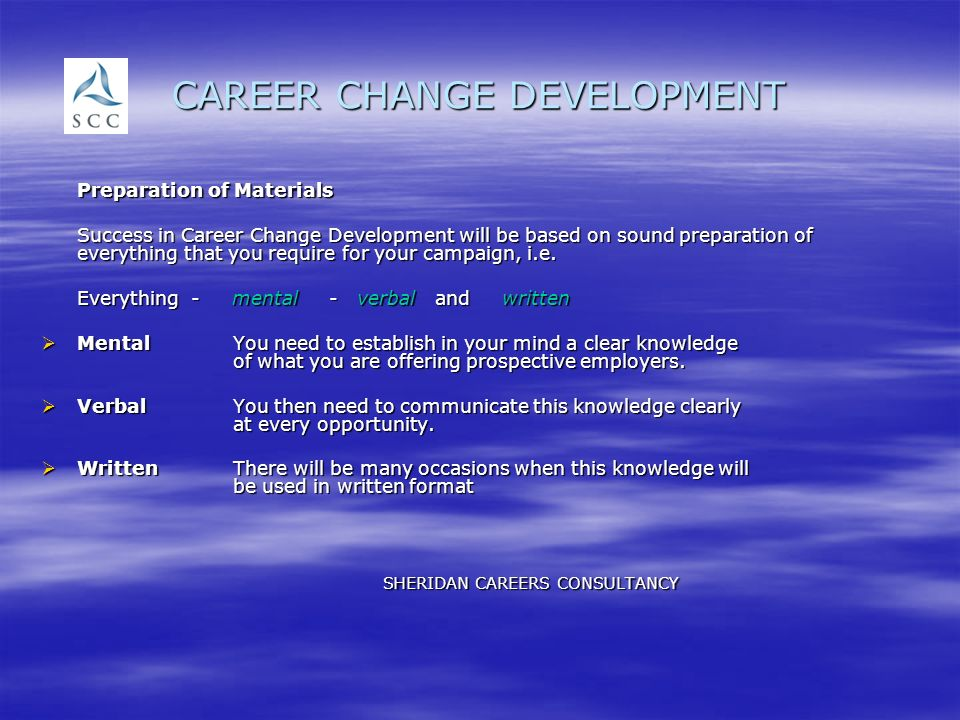 CAREER CHANGE DEVELOPMENT Preparation of Materials Success in Career Change Development will be based on sound preparation of everything that you require for your campaign, i.e.
