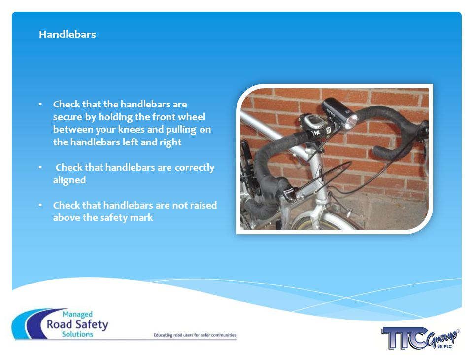 Check that the handlebars are secure by holding the front wheel between your knees and pulling on the handlebars left and right Check that handlebars are correctly aligned Check that handlebars are not raised above the safety mark Handlebars