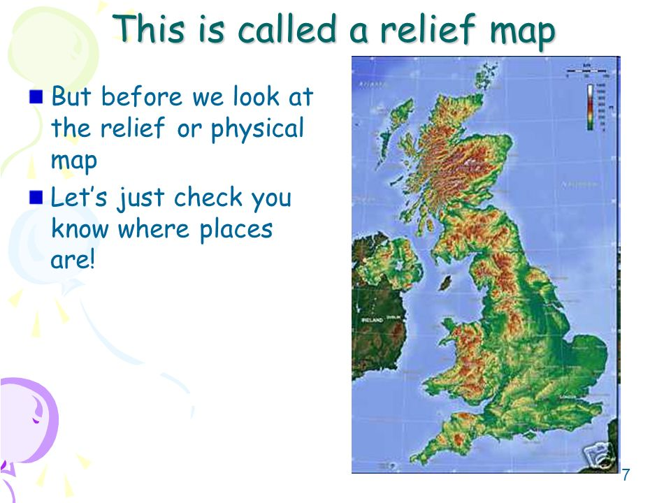 7 This is called a relief map But before we look at the relief or physical map Lets just check you know where places are!