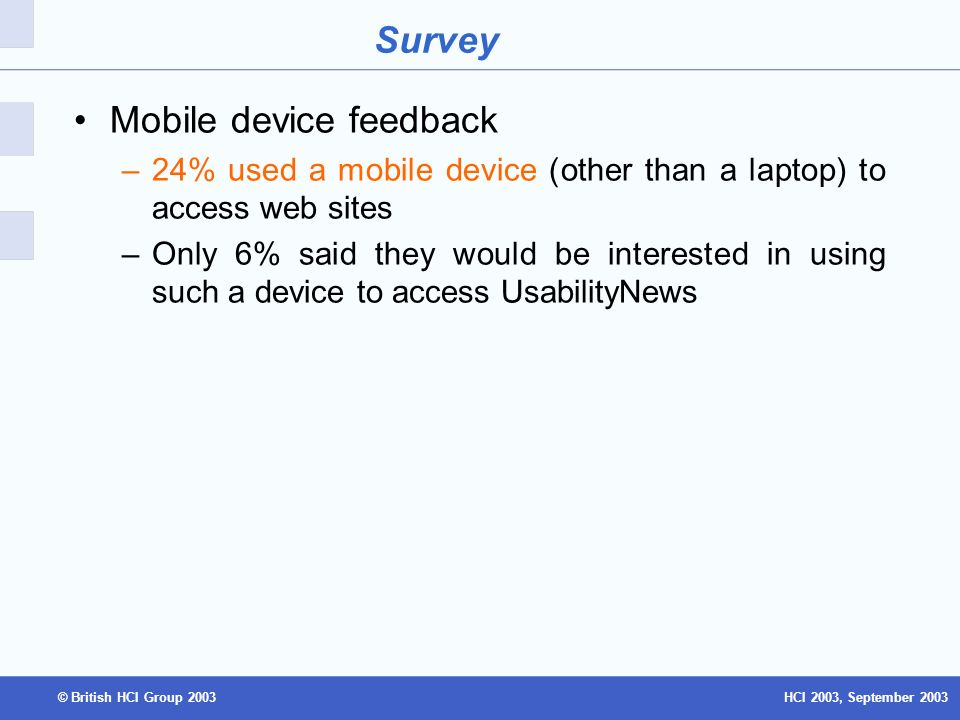 HCI 2003, September 2003© British HCI Group 2003 Survey Mobile device feedback –24% used a mobile device (other than a laptop) to access web sites –Only 6% said they would be interested in using such a device to access UsabilityNews