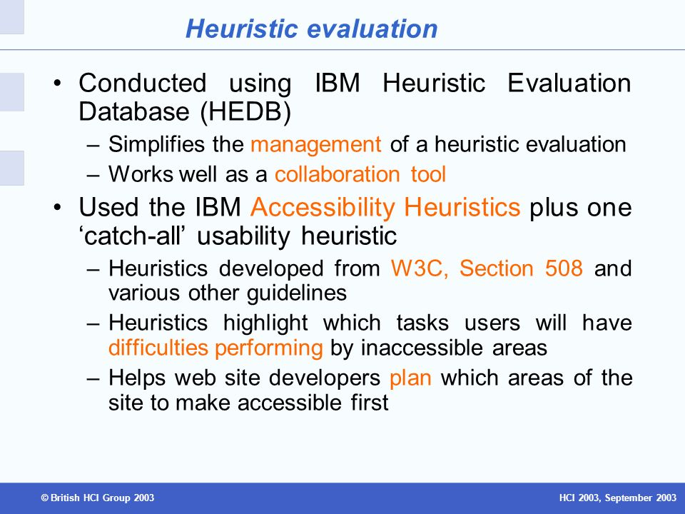 HCI 2003, September 2003© British HCI Group 2003 Heuristic evaluation Conducted using IBM Heuristic Evaluation Database (HEDB) –Simplifies the management of a heuristic evaluation –Works well as a collaboration tool Used the IBM Accessibility Heuristics plus one catch-all usability heuristic –Heuristics developed from W3C, Section 508 and various other guidelines –Heuristics highlight which tasks users will have difficulties performing by inaccessible areas –Helps web site developers plan which areas of the site to make accessible first