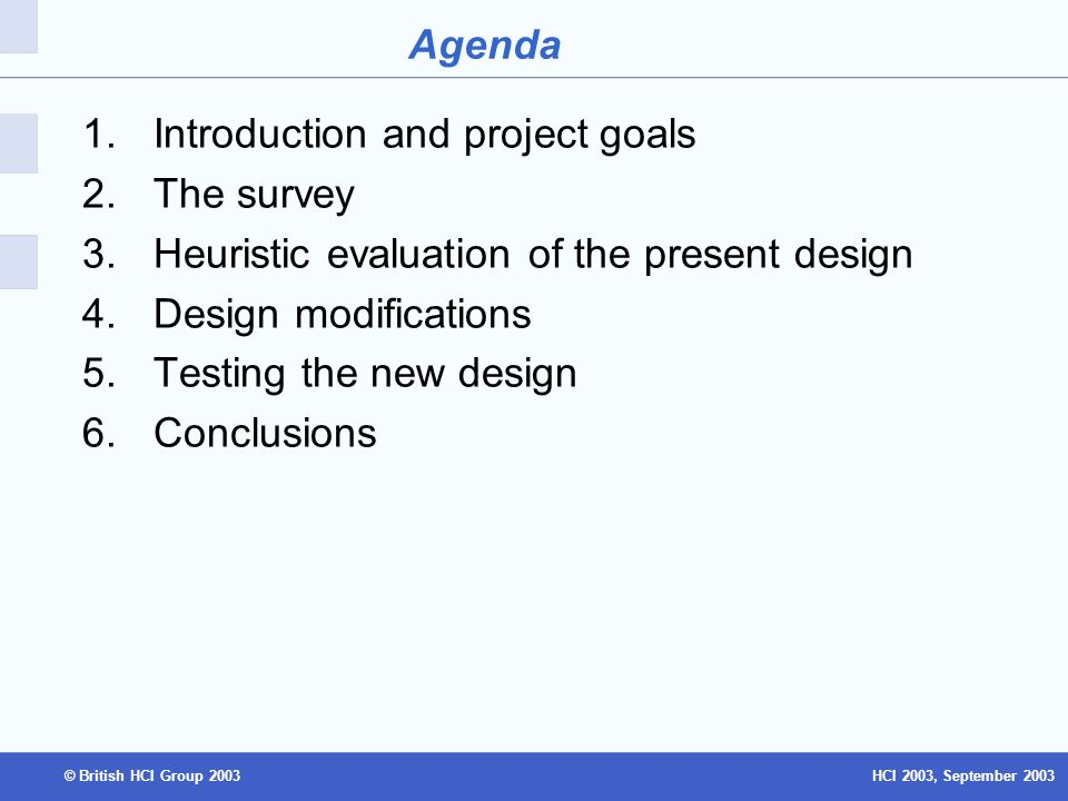 HCI 2003, September 2003© British HCI Group 2003 Agenda 1.Introduction and project goals 2.The survey 3.Heuristic evaluation of the present design 4.Design modifications 5.Testing the new design 6.Conclusions