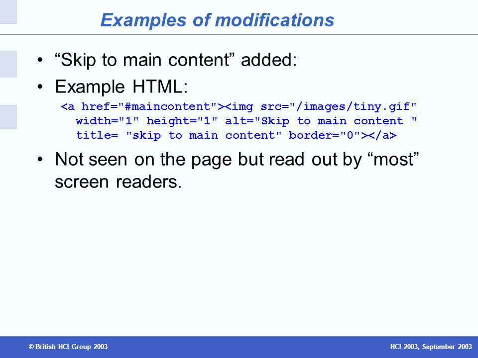 HCI 2003, September 2003© British HCI Group 2003 Examples of modifications Skip to main content added: Example HTML: Not seen on the page but read out by most screen readers.