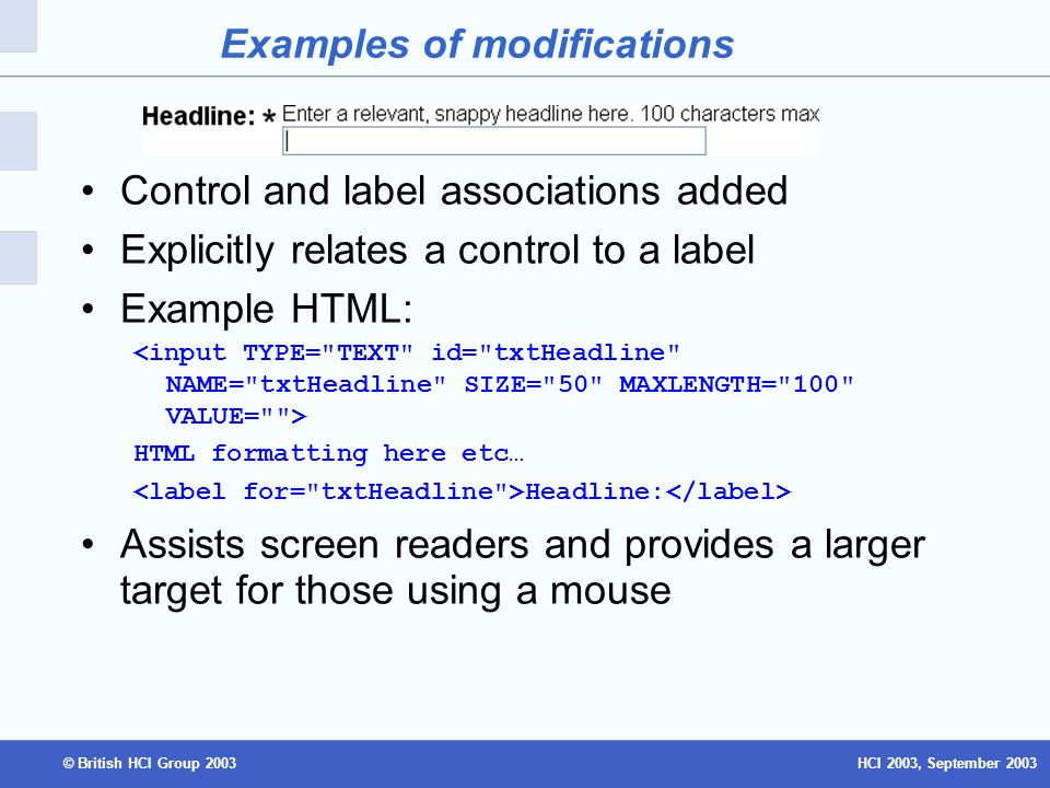 HCI 2003, September 2003© British HCI Group 2003 Examples of modifications Control and label associations added Explicitly relates a control to a label Example HTML: HTML formatting here etc… Headline: Assists screen readers and provides a larger target for those using a mouse