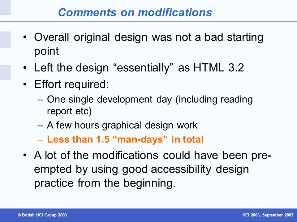 HCI 2003, September 2003© British HCI Group 2003 Comments on modifications Overall original design was not a bad starting point Left the design essentially as HTML 3.2 Effort required: –One single development day (including reading report etc) –A few hours graphical design work –Less than 1.5 man-days in total A lot of the modifications could have been pre- empted by using good accessibility design practice from the beginning.