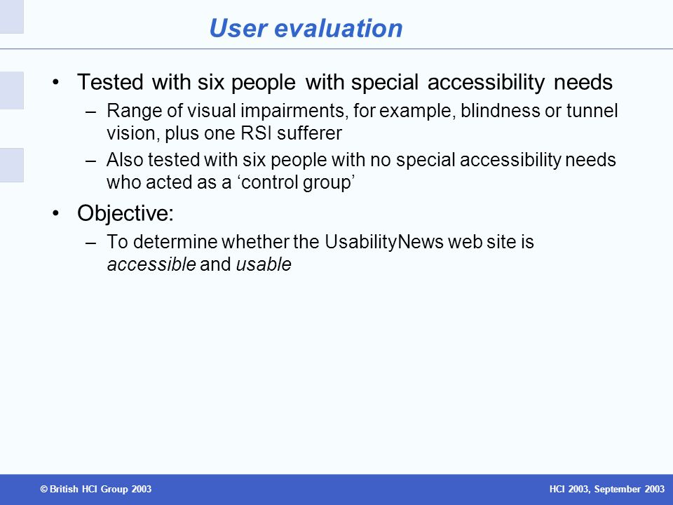 HCI 2003, September 2003© British HCI Group 2003 User evaluation Tested with six people with special accessibility needs –Range of visual impairments, for example, blindness or tunnel vision, plus one RSI sufferer –Also tested with six people with no special accessibility needs who acted as a control group Objective: –To determine whether the UsabilityNews web site is accessible and usable
