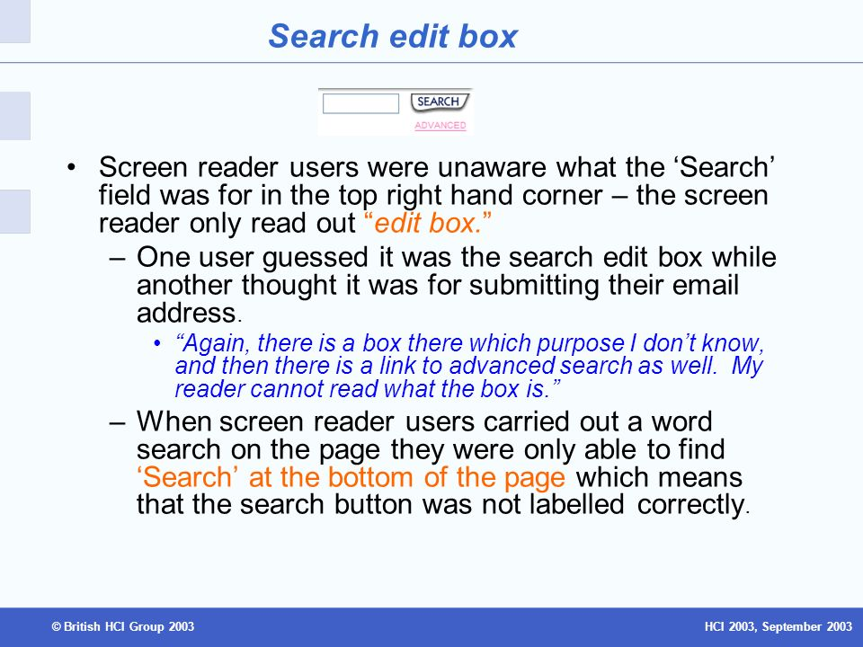 HCI 2003, September 2003© British HCI Group 2003 Search edit box Screen reader users were unaware what the Search field was for in the top right hand corner – the screen reader only read out edit box.