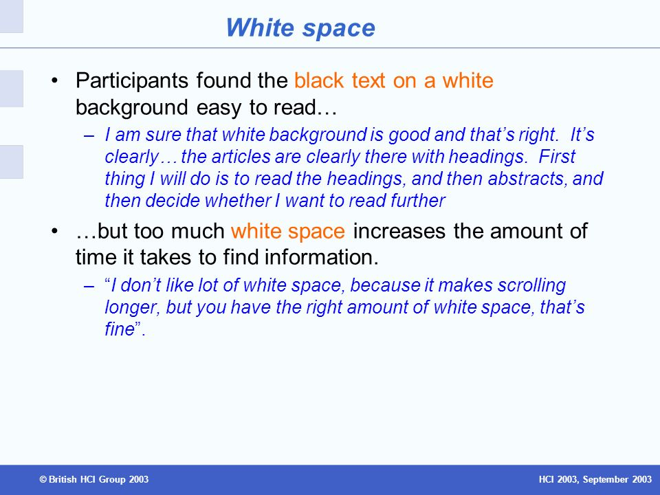 HCI 2003, September 2003© British HCI Group 2003 White space Participants found the black text on a white background easy to read… –I am sure that white background is good and thats right.