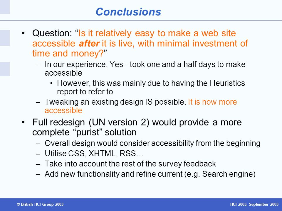 HCI 2003, September 2003© British HCI Group 2003 Conclusions Question: Is it relatively easy to make a web site accessible after it is live, with minimal investment of time and money.