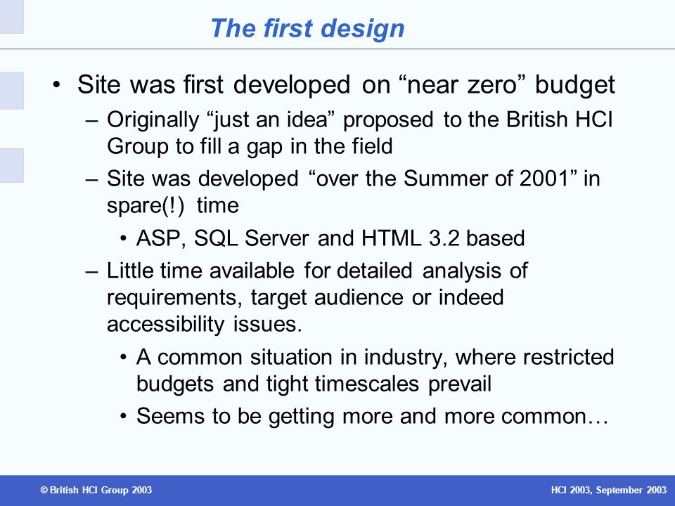 HCI 2003, September 2003© British HCI Group 2003 The first design Site was first developed on near zero budget –Originally just an idea proposed to the British HCI Group to fill a gap in the field –Site was developed over the Summer of 2001 in spare(!) time ASP, SQL Server and HTML 3.2 based –Little time available for detailed analysis of requirements, target audience or indeed accessibility issues.