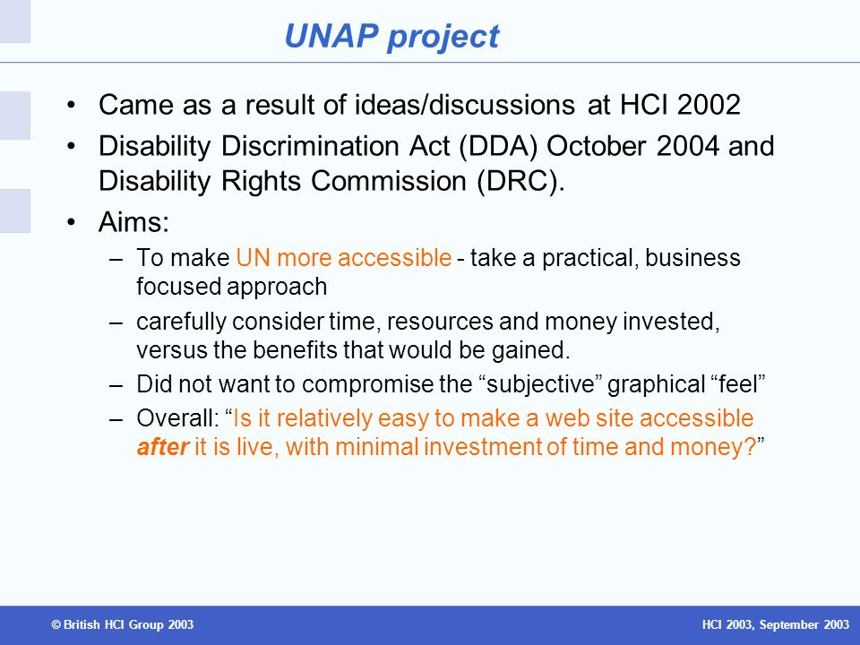 HCI 2003, September 2003© British HCI Group 2003 UNAP project Came as a result of ideas/discussions at HCI 2002 Disability Discrimination Act (DDA) October 2004 and Disability Rights Commission (DRC).