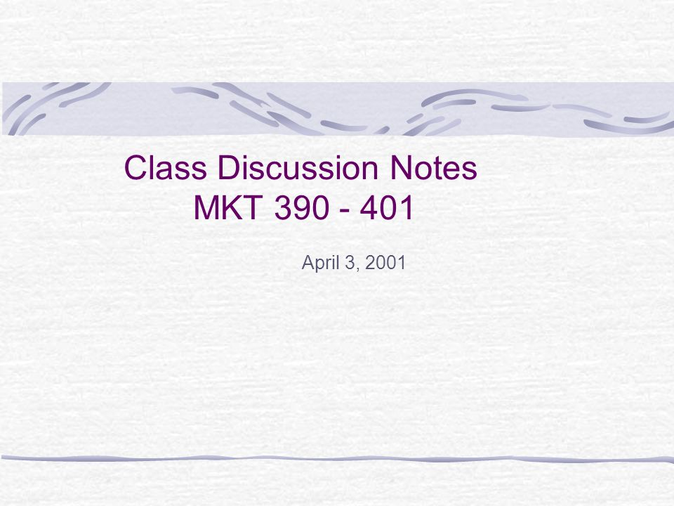 Class Discussion Notes MKT April 3, 2001