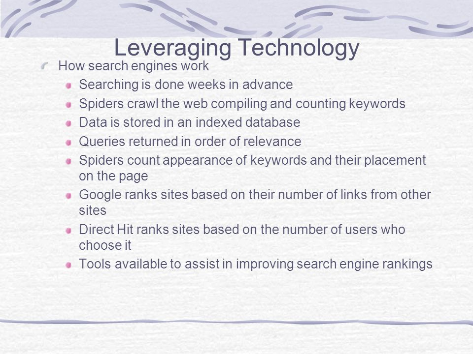 Leveraging Technology How search engines work Searching is done weeks in advance Spiders crawl the web compiling and counting keywords Data is stored in an indexed database Queries returned in order of relevance Spiders count appearance of keywords and their placement on the page Google ranks sites based on their number of links from other sites Direct Hit ranks sites based on the number of users who choose it Tools available to assist in improving search engine rankings