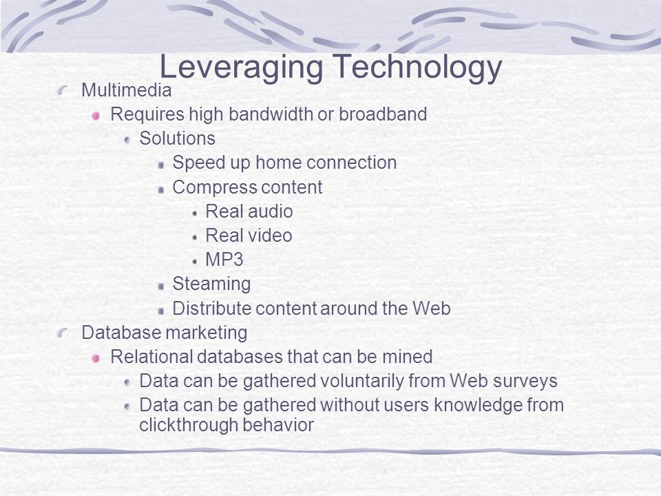 Leveraging Technology Multimedia Requires high bandwidth or broadband Solutions Speed up home connection Compress content Real audio Real video MP3 Steaming Distribute content around the Web Database marketing Relational databases that can be mined Data can be gathered voluntarily from Web surveys Data can be gathered without users knowledge from clickthrough behavior