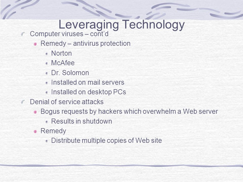 Leveraging Technology Computer viruses – contd Remedy – antivirus protection Norton McAfee Dr.