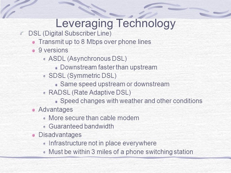 Leveraging Technology DSL (Digital Subscriber Line) Transmit up to 8 Mbps over phone lines 9 versions ASDL (Asynchronous DSL) Downstream faster than upstream SDSL (Symmetric DSL) Same speed upstream or downstream RADSL (Rate Adaptive DSL) Speed changes with weather and other conditions Advantages More secure than cable modem Guaranteed bandwidth Disadvantages Infrastructure not in place everywhere Must be within 3 miles of a phone switching station