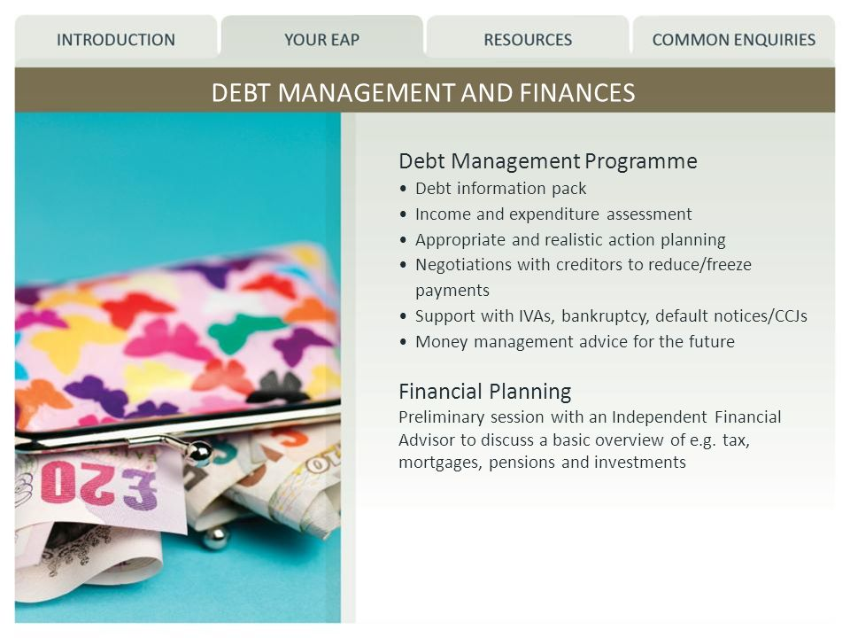 DEBT MANAGEMENT AND FINANCES Debt Management Programme Debt information pack Income and expenditure assessment Appropriate and realistic action planning Negotiations with creditors to reduce/freeze payments Support with IVAs, bankruptcy, default notices/CCJs Money management advice for the future Financial Planning Preliminary session with an Independent Financial Advisor to discuss a basic overview of e.g.