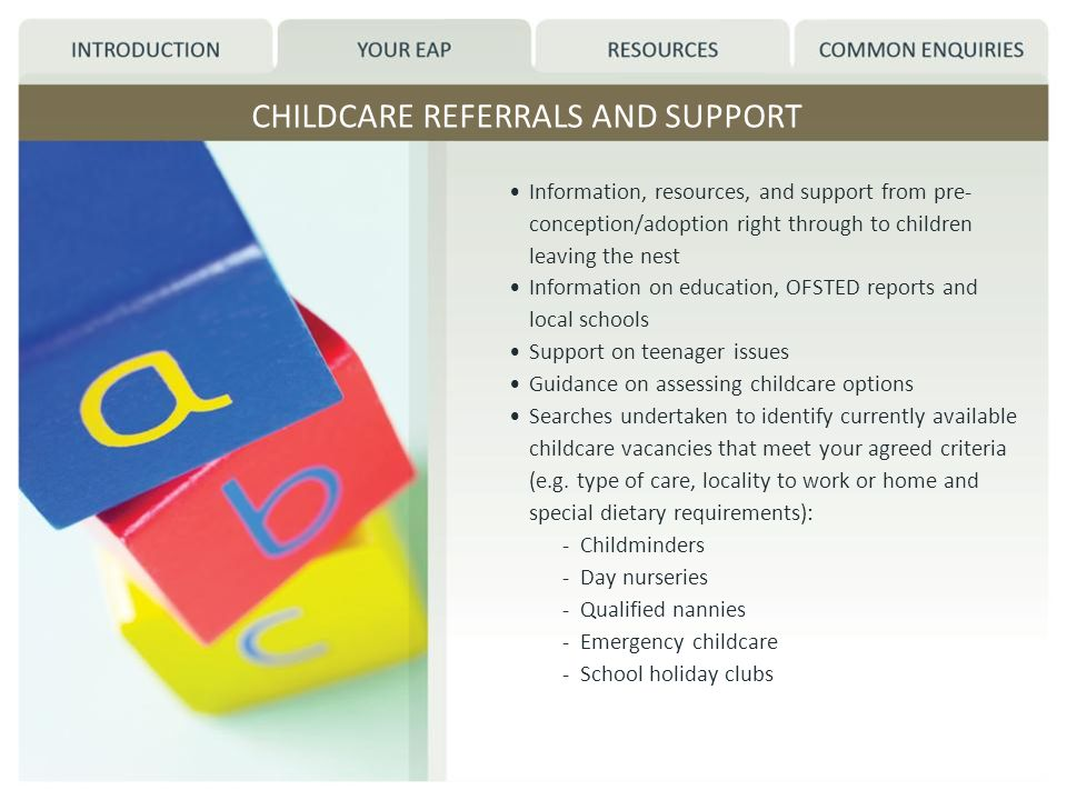 CHILDCARE REFERRALS AND SUPPORT Information, resources, and support from pre- conception/adoption right through to children leaving the nest Information on education, OFSTED reports and local schools Support on teenager issues Guidance on assessing childcare options Searches undertaken to identify currently available childcare vacancies that meet your agreed criteria (e.g.