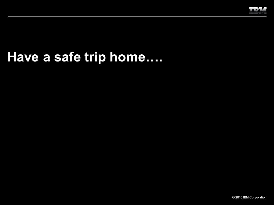 © 2010 IBM Corporation Have a safe trip home….