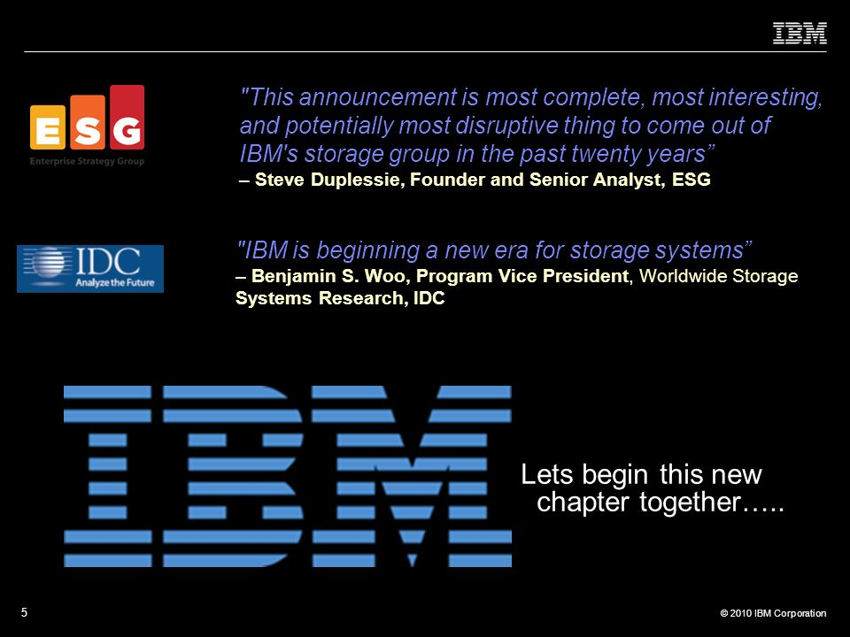 © 2010 IBM Corporation 5 ESG This announcement is most complete, most interesting, and potentially most disruptive thing to come out of IBM s storage group in the past twenty years – Steve Duplessie, Founder and Senior Analyst, ESG IBM is beginning a new era for storage systems – Benjamin S.