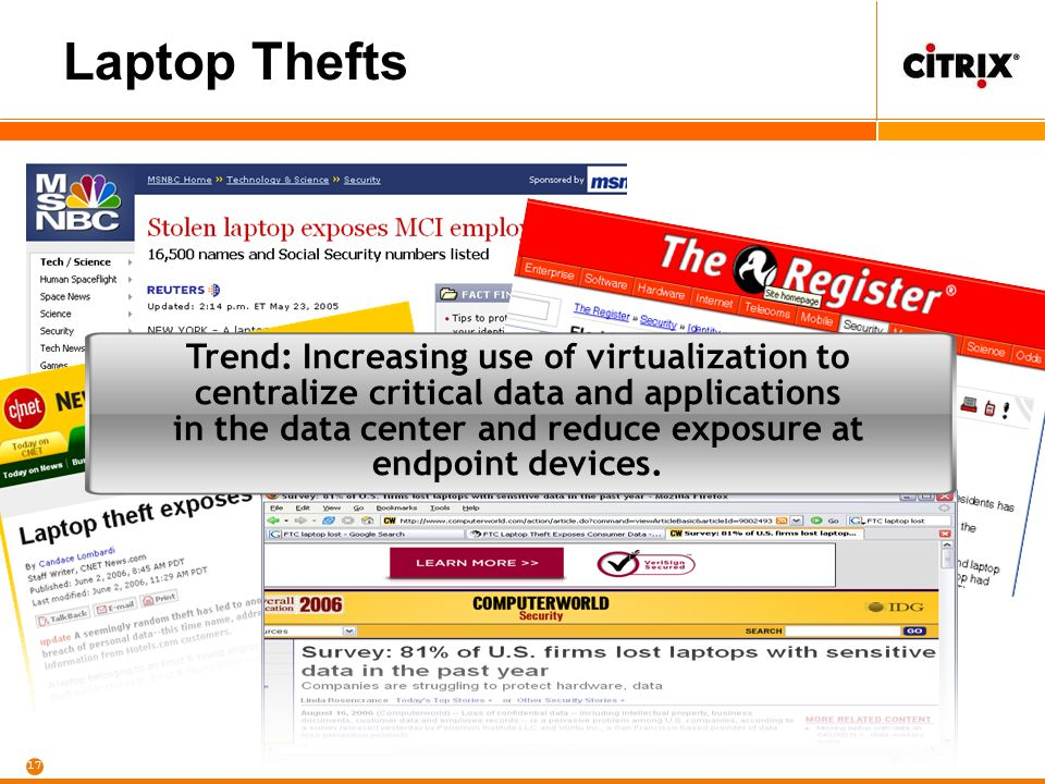 17 Laptop Thefts Trend: Increasing use of virtualization to centralize critical data and applications in the data center and reduce exposure at endpoint devices.