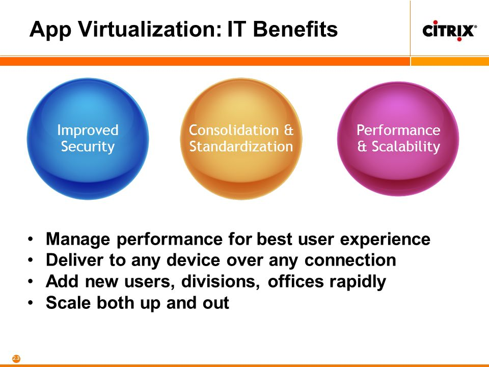 23 App Virtualization: IT Benefits Improved Security Manage performance for best user experience Deliver to any device over any connection Add new users, divisions, offices rapidly Scale both up and out Consolidation & Standardization Performance & Scalability