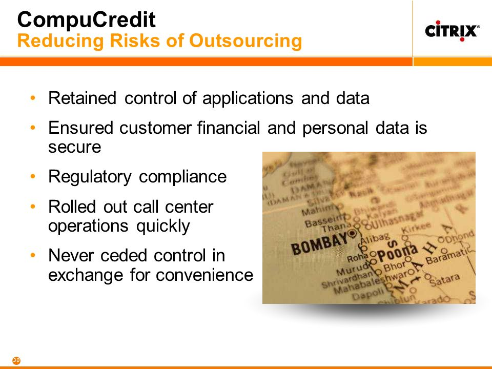 30 CompuCredit Reducing Risks of Outsourcing Retained control of applications and data Ensured customer financial and personal data is secure Regulatory compliance Rolled out call center operations quickly Never ceded control in exchange for convenience