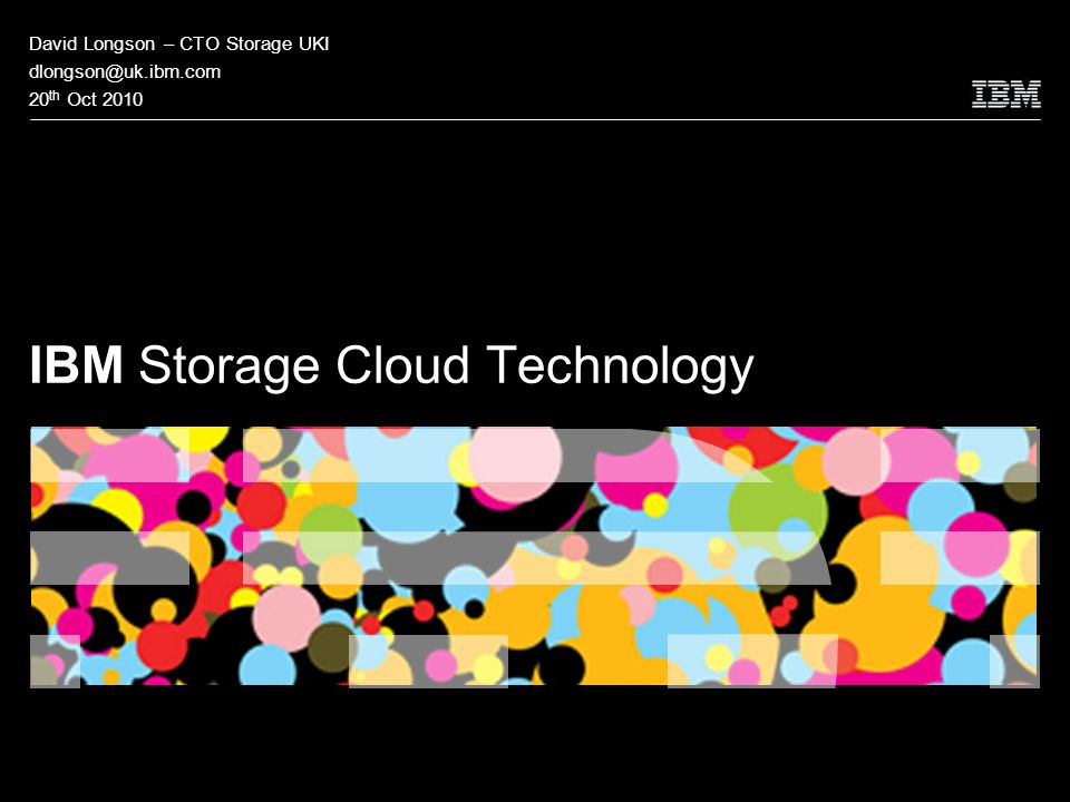 © 2009 IBM Corporation IBM Storage Cloud Technology David Longson – CTO Storage UKI 20 th Oct 2010