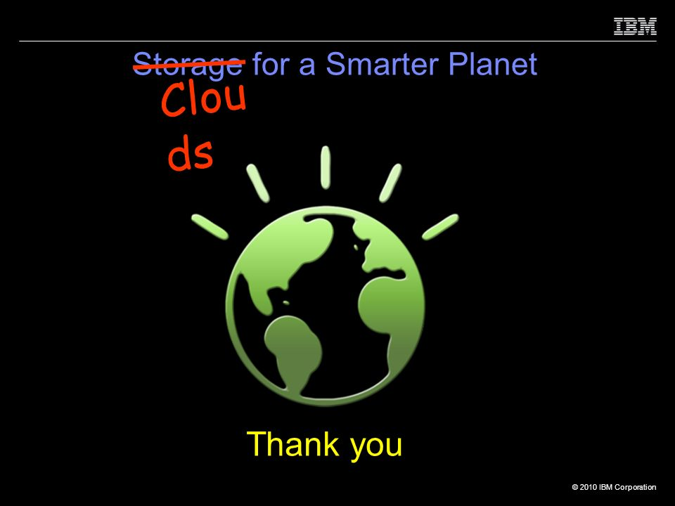 © 2010 IBM Corporation Storage for a Smarter Planet Thank you Clou ds