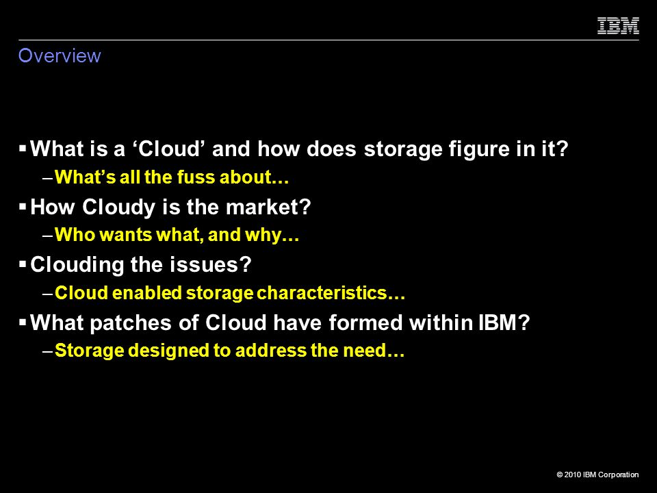 © 2010 IBM Corporation Overview What is a Cloud and how does storage figure in it.