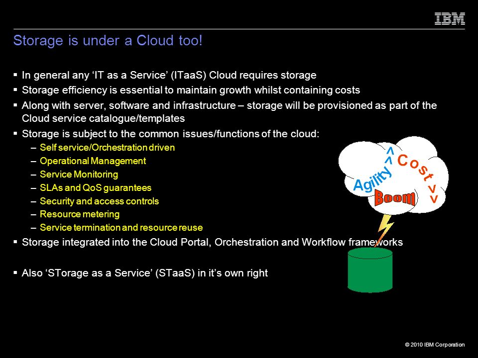 © 2010 IBM Corporation In general any IT as a Service (ITaaS) Cloud requires storage Storage efficiency is essential to maintain growth whilst containing costs Along with server, software and infrastructure – storage will be provisioned as part of the Cloud service catalogue/templates Storage is subject to the common issues/functions of the cloud: –Self service/Orchestration driven –Operational Management –Service Monitoring –SLAs and QoS guarantees –Security and access controls –Resource metering –Service termination and resource reuse Storage integrated into the Cloud Portal, Orchestration and Workflow frameworks Also STorage as a Service (STaaS) in its own right Storage is under a Cloud too!