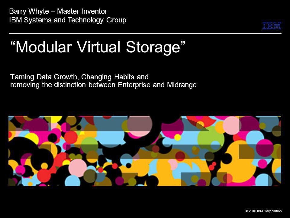 © 2010 IBM Corporation Modular Virtual Storage Taming Data Growth, Changing Habits and removing the distinction between Enterprise and Midrange Barry Whyte – Master Inventor IBM Systems and Technology Group