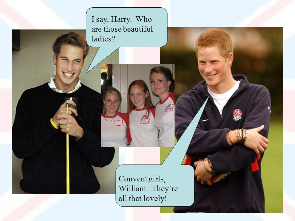 I say, Harry. Who are those beautiful ladies Convent girls, William. Theyre all that lovely!