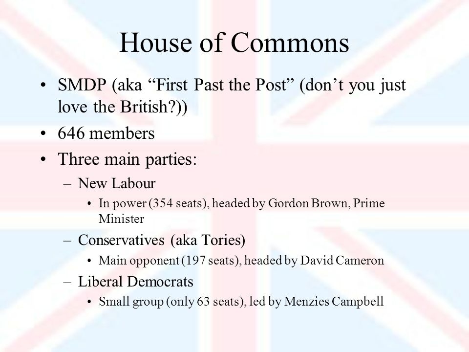 House of Commons SMDP (aka First Past the Post (dont you just love the British )) 646 members Three main parties: –New Labour In power (354 seats), headed by Gordon Brown, Prime Minister –Conservatives (aka Tories) Main opponent (197 seats), headed by David Cameron –Liberal Democrats Small group (only 63 seats), led by Menzies Campbell