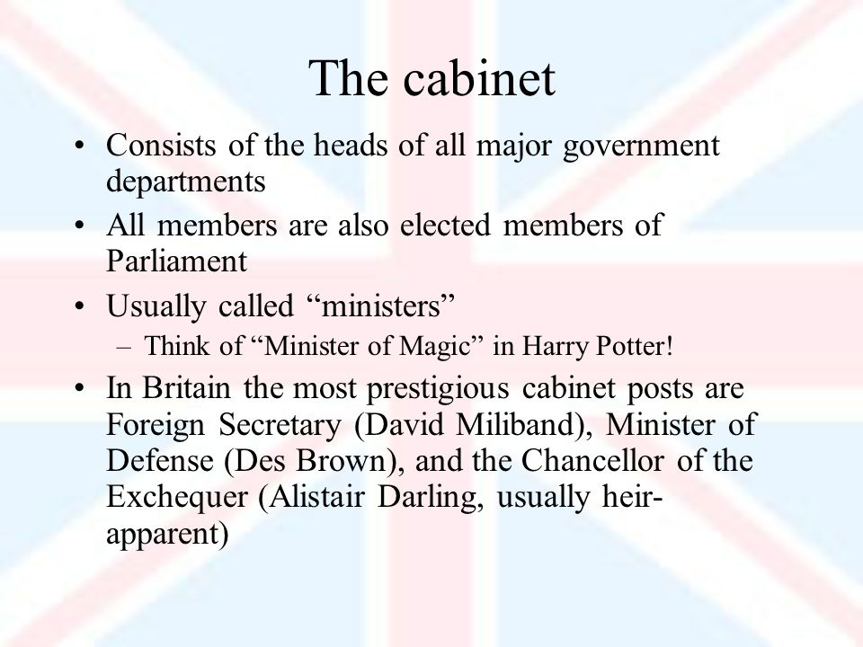 The cabinet Consists of the heads of all major government departments All members are also elected members of Parliament Usually called ministers –Think of Minister of Magic in Harry Potter.