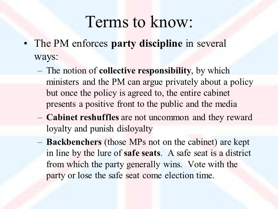 Terms to know: The PM enforces party discipline in several ways: –The notion of collective responsibility, by which ministers and the PM can argue privately about a policy but once the policy is agreed to, the entire cabinet presents a positive front to the public and the media –Cabinet reshuffles are not uncommon and they reward loyalty and punish disloyalty –Backbenchers (those MPs not on the cabinet) are kept in line by the lure of safe seats.
