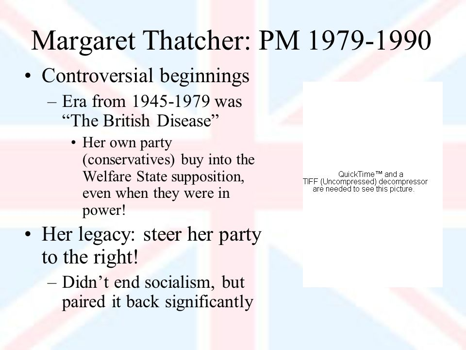 Margaret Thatcher: PM Controversial beginnings –Era from was The British Disease Her own party (conservatives) buy into the Welfare State supposition, even when they were in power.