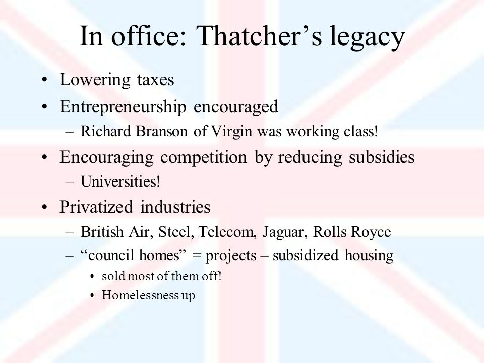 In office: Thatchers legacy Lowering taxes Entrepreneurship encouraged –Richard Branson of Virgin was working class.