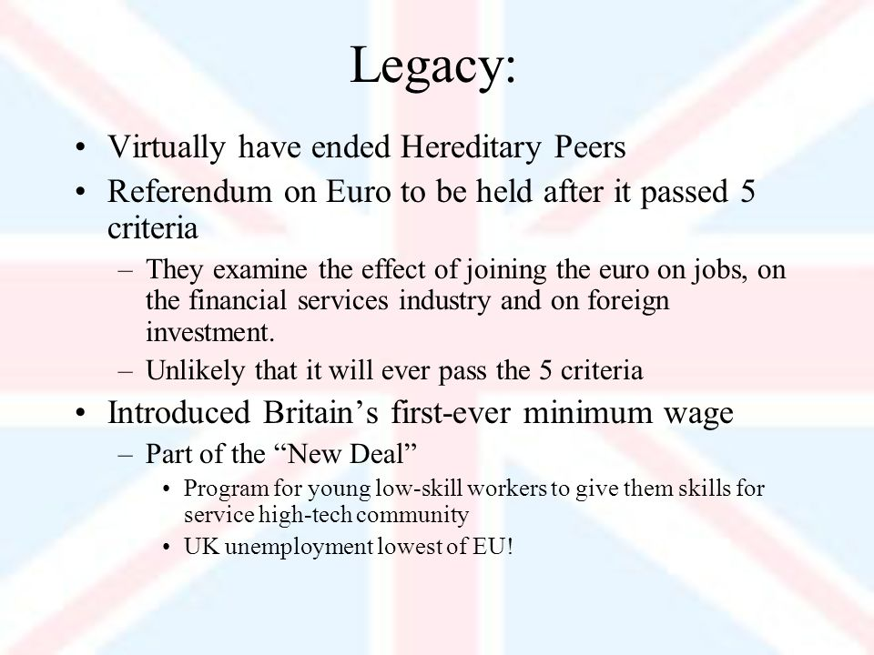 Legacy: Virtually have ended Hereditary Peers Referendum on Euro to be held after it passed 5 criteria –They examine the effect of joining the euro on jobs, on the financial services industry and on foreign investment.