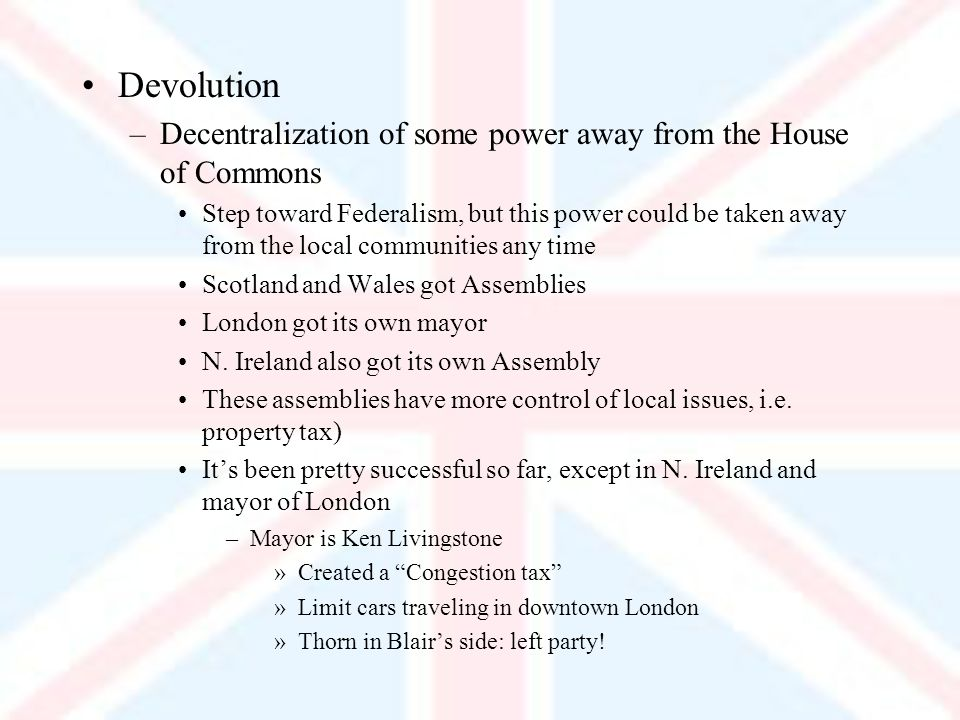 Devolution –Decentralization of some power away from the House of Commons Step toward Federalism, but this power could be taken away from the local communities any time Scotland and Wales got Assemblies London got its own mayor N.