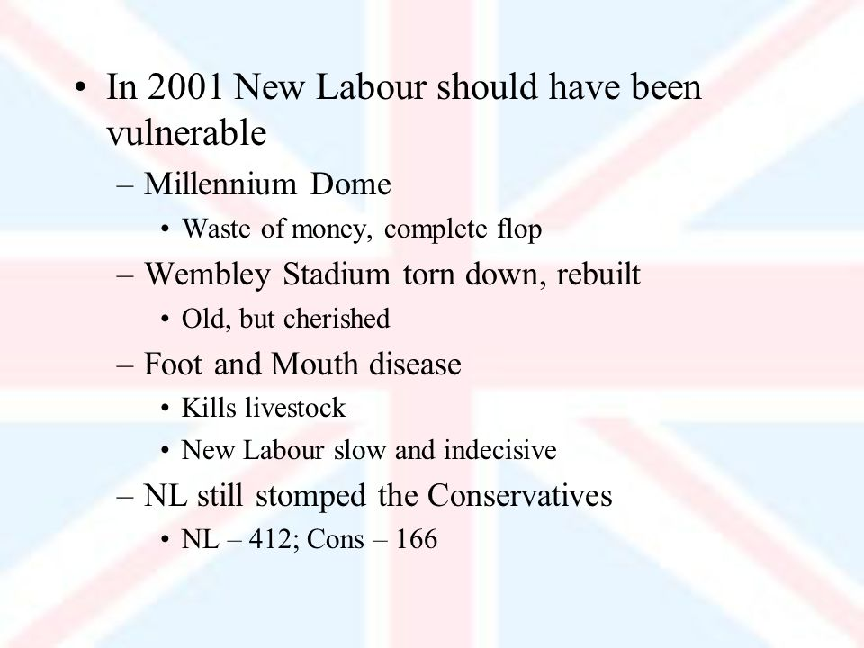 In 2001 New Labour should have been vulnerable –Millennium Dome Waste of money, complete flop –Wembley Stadium torn down, rebuilt Old, but cherished –Foot and Mouth disease Kills livestock New Labour slow and indecisive –NL still stomped the Conservatives NL – 412; Cons – 166
