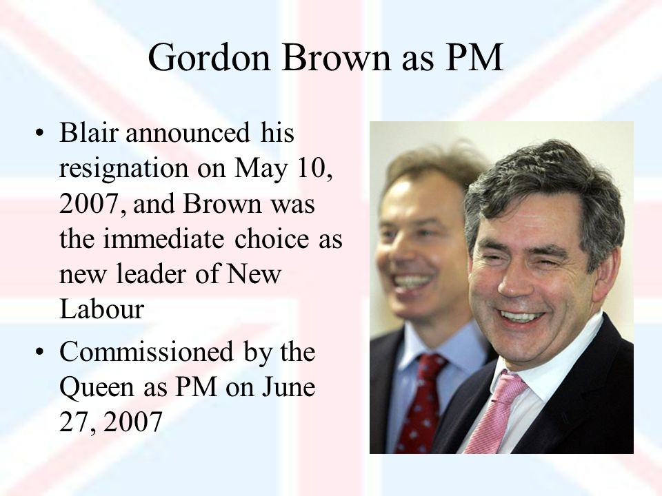 Gordon Brown as PM Blair announced his resignation on May 10, 2007, and Brown was the immediate choice as new leader of New Labour Commissioned by the Queen as PM on June 27, 2007
