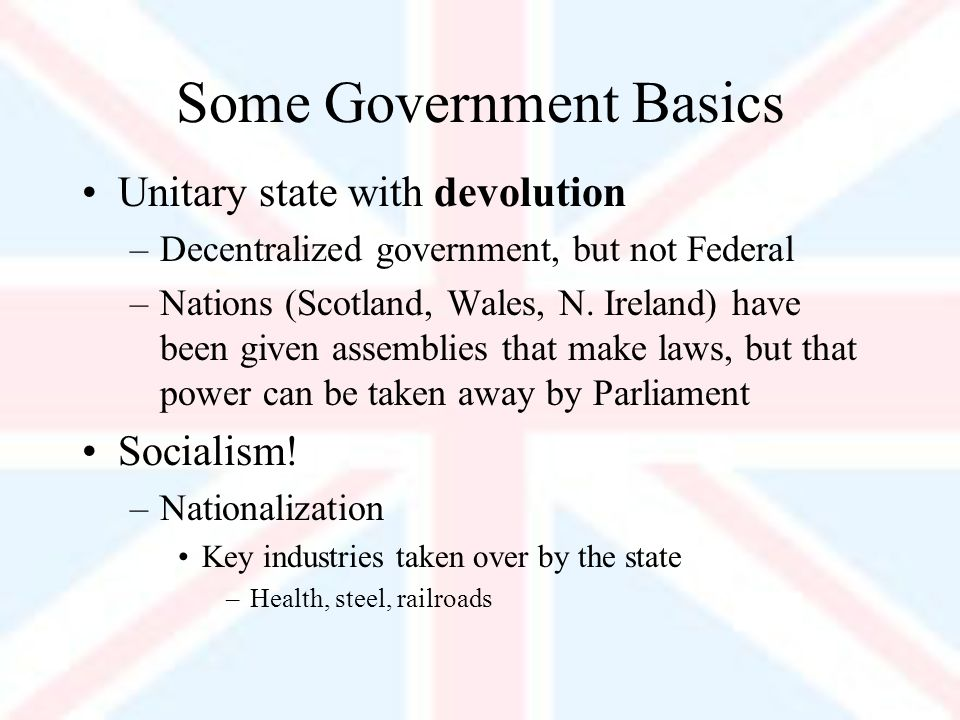 Some Government Basics Unitary state with devolution –Decentralized government, but not Federal –Nations (Scotland, Wales, N.