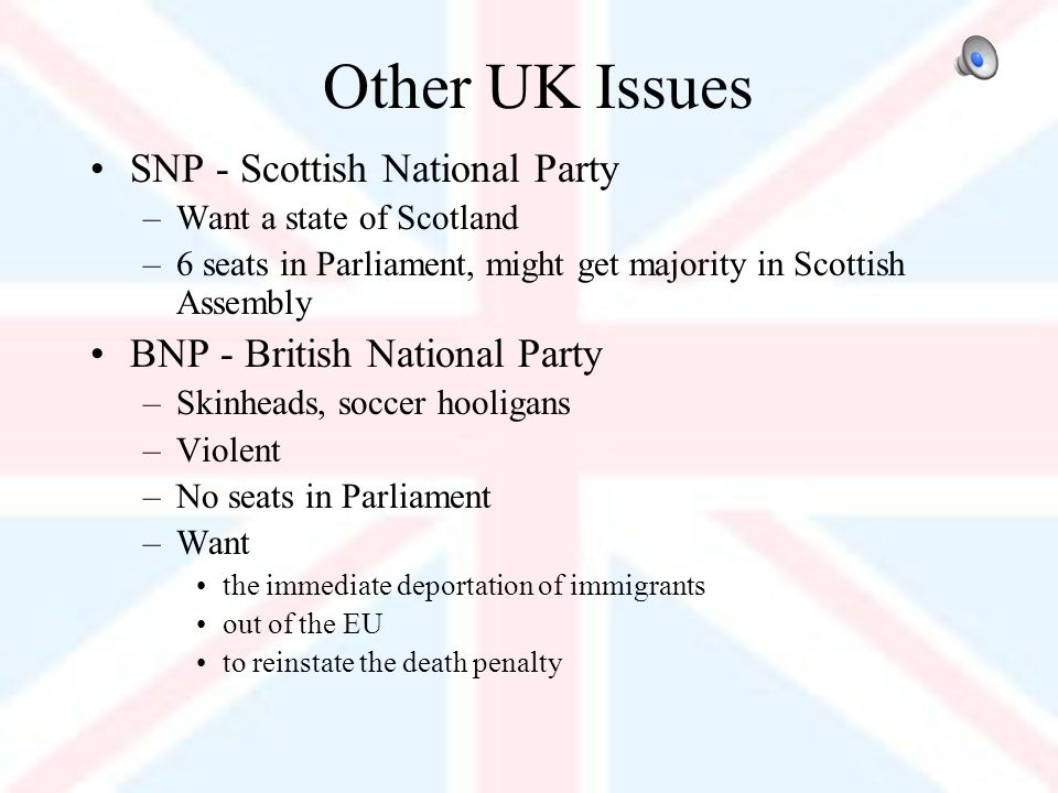Other UK Issues SNP - Scottish National Party –Want a state of Scotland –6 seats in Parliament, might get majority in Scottish Assembly BNP - British National Party –Skinheads, soccer hooligans –Violent –No seats in Parliament –Want the immediate deportation of immigrants out of the EU to reinstate the death penalty