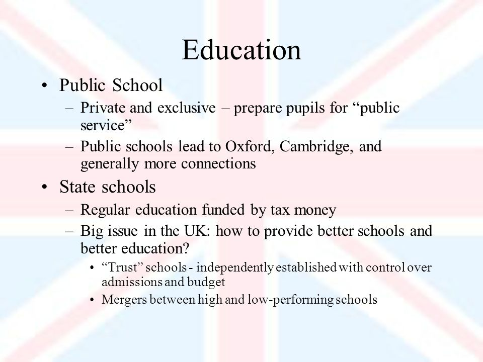 Education Public School –Private and exclusive – prepare pupils for public service –Public schools lead to Oxford, Cambridge, and generally more connections State schools –Regular education funded by tax money –Big issue in the UK: how to provide better schools and better education.