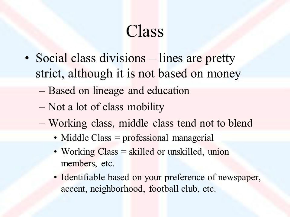 Class Social class divisions – lines are pretty strict, although it is not based on money –Based on lineage and education –Not a lot of class mobility –Working class, middle class tend not to blend Middle Class = professional managerial Working Class = skilled or unskilled, union members, etc.