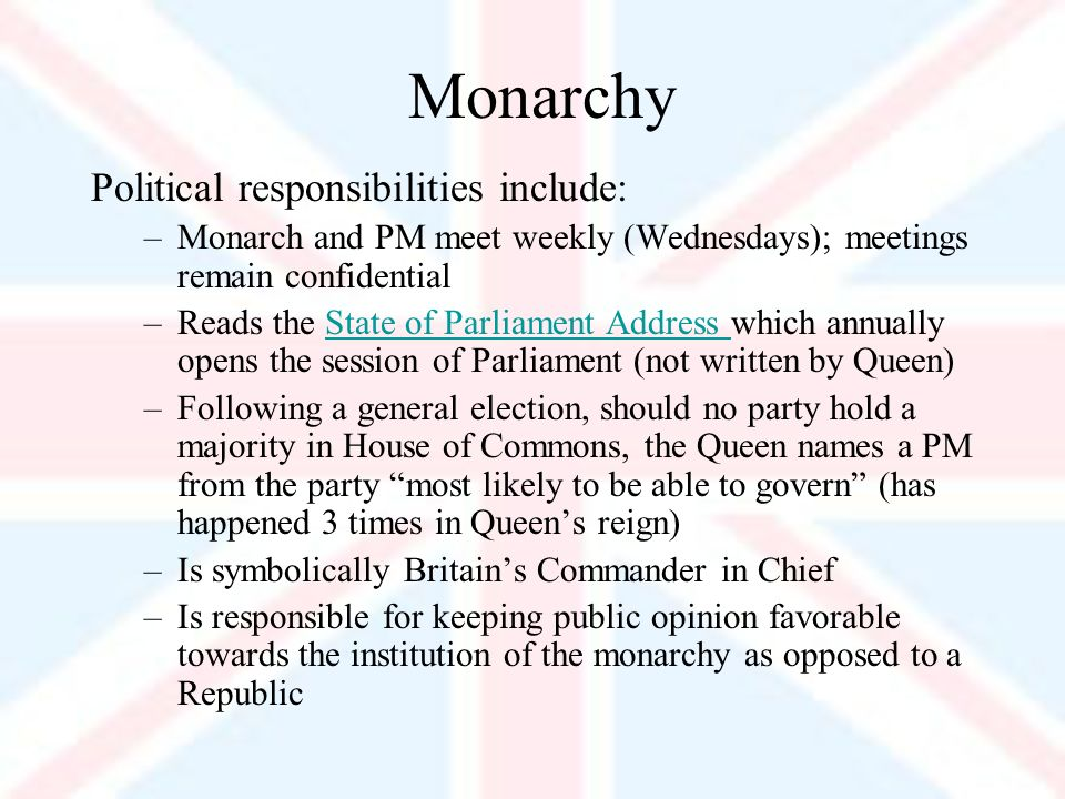 Monarchy Political responsibilities include: –Monarch and PM meet weekly (Wednesdays); meetings remain confidential –Reads the State of Parliament Address which annually opens the session of Parliament (not written by Queen)State of Parliament Address –Following a general election, should no party hold a majority in House of Commons, the Queen names a PM from the party most likely to be able to govern (has happened 3 times in Queens reign) –Is symbolically Britains Commander in Chief –Is responsible for keeping public opinion favorable towards the institution of the monarchy as opposed to a Republic